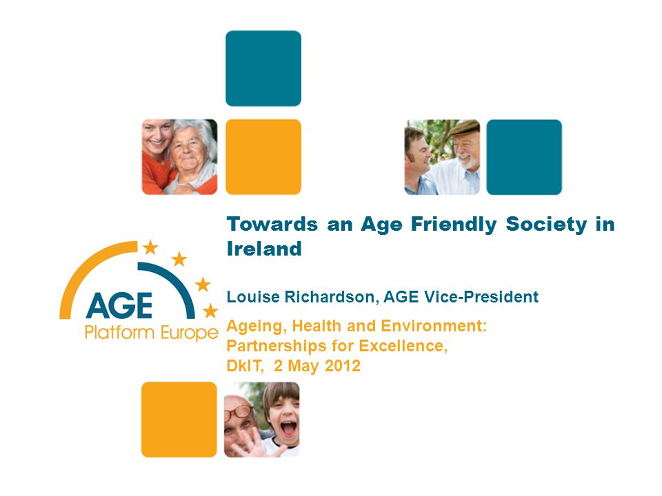 Towards an Age Friendly Society in Ireland Louise Richardson, AGE Vice-President Ageing, Health and Environment: Partnerships for Excellence, DkIT, 2 May