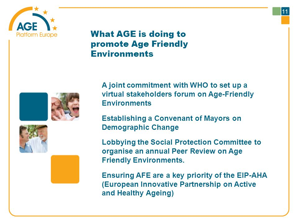 11 What AGE is doing to promote Age Friendly Environments A joint commitment with WHO to set up a virtual stakeholders forum on Age-Friendly Environments Establishing a Convenant of Mayors on Demographic Change Lobbying the Social Protection Committee to organise an annual Peer Review on Age Friendly Environments.