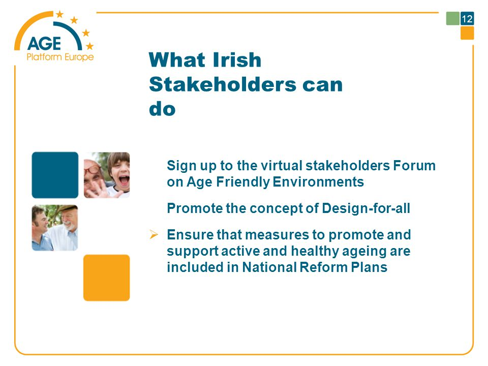 12 What Irish Stakeholders can do Sign up to the virtual stakeholders Forum on Age Friendly Environments Promote the concept of Design-for-all  Ensure that measures to promote and support active and healthy ageing are included in National Reform Plans