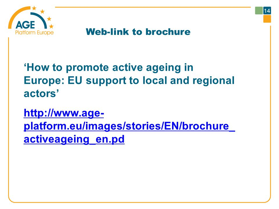 14 Web-link to brochure 'How to promote active ageing in Europe: EU support to local and regional actors'   platform.eu/images/stories/EN/brochure_ activeageing_en.pd