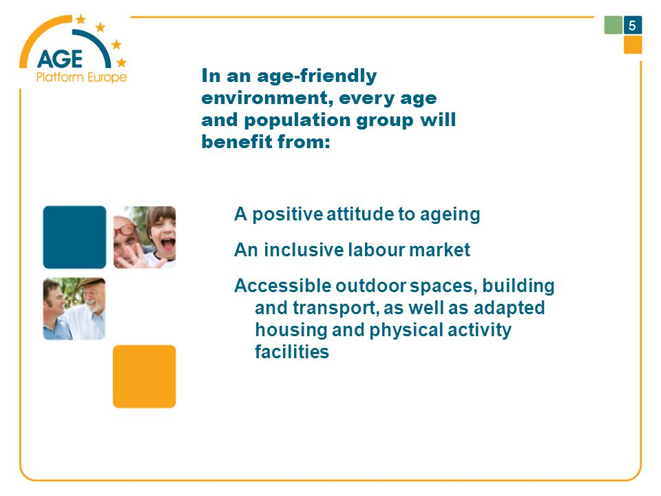 5 In an age-friendly environment, every age and population group will benefit from: A positive attitude to ageing An inclusive labour market Accessible outdoor spaces, building and transport, as well as adapted housing and physical activity facilities