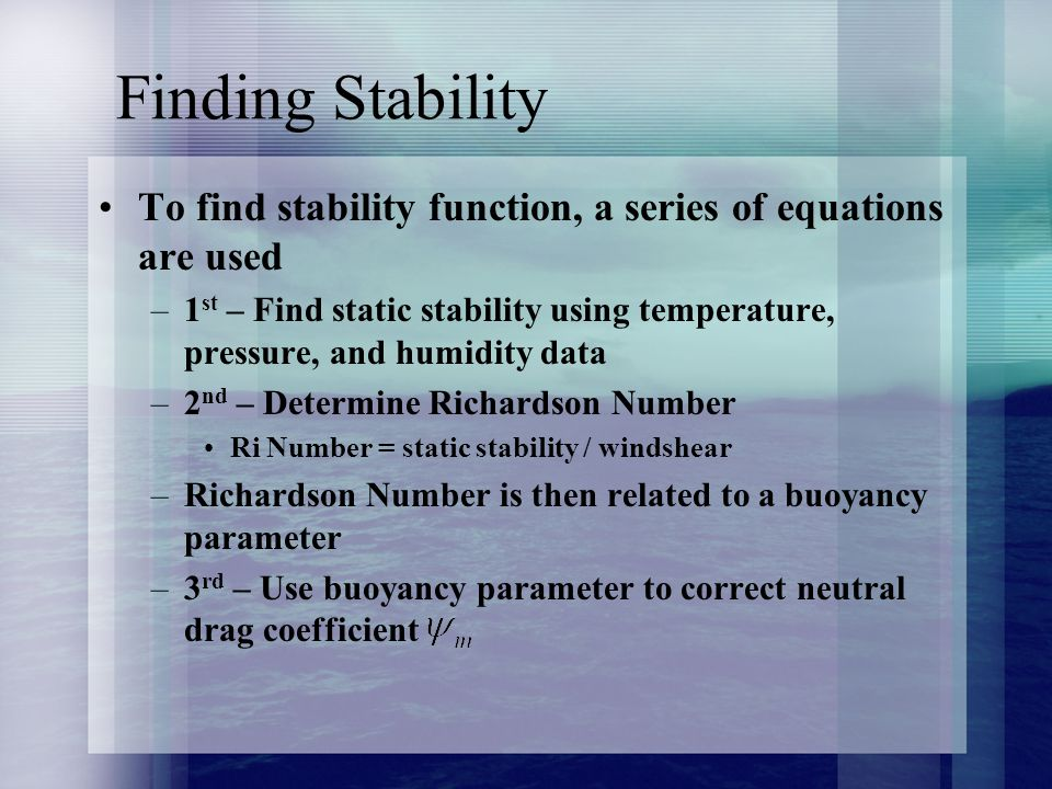 Finding Stability To find stability function, a series of equations are used –1 st – Find static stability using temperature, pressure, and humidity data –2 nd – Determine Richardson Number Ri Number = static stability / windshear –Richardson Number is then related to a buoyancy parameter –3 rd – Use buoyancy parameter to correct neutral drag coefficient