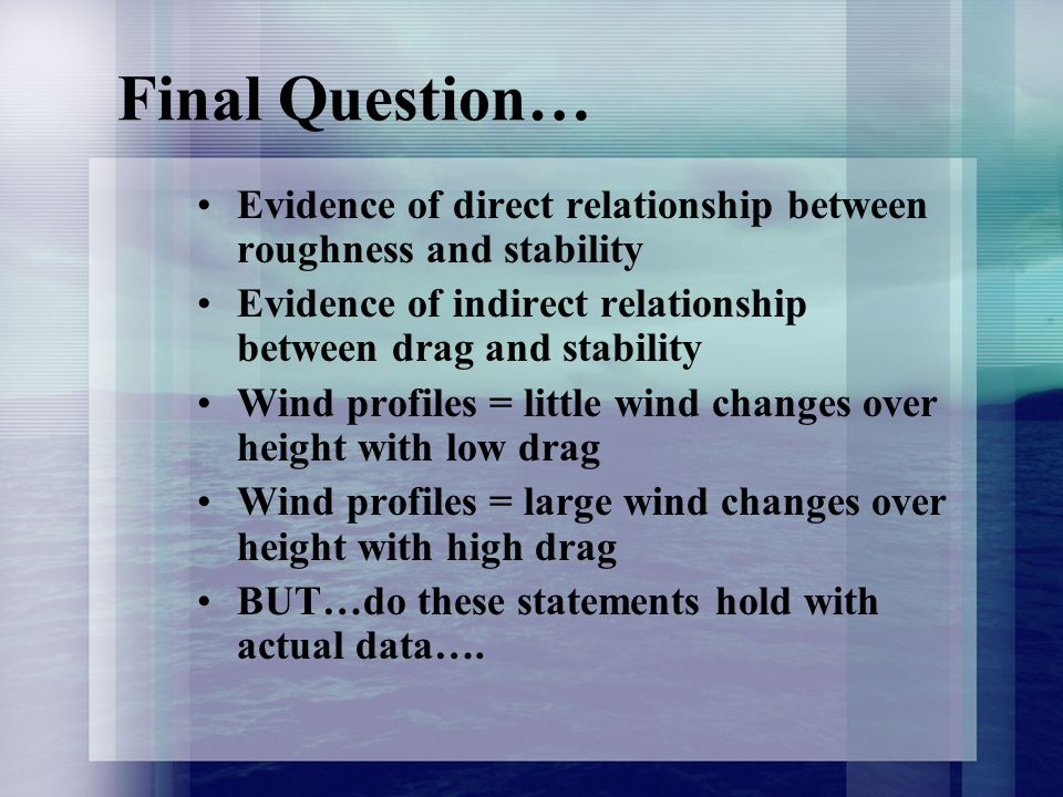 Final Question… Evidence of direct relationship between roughness and stability Evidence of indirect relationship between drag and stability Wind profiles = little wind changes over height with low drag Wind profiles = large wind changes over height with high drag BUT…do these statements hold with actual data….