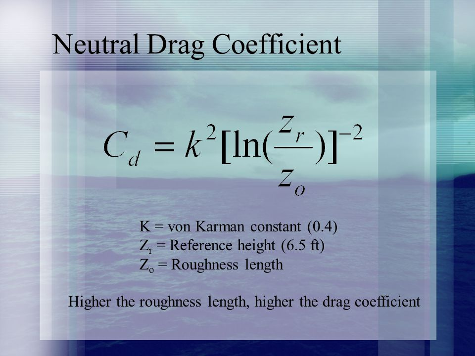 Neutral Drag Coefficient K = von Karman constant (0.4) Z r = Reference height (6.5 ft) Z o = Roughness length Higher the roughness length, higher the drag coefficient