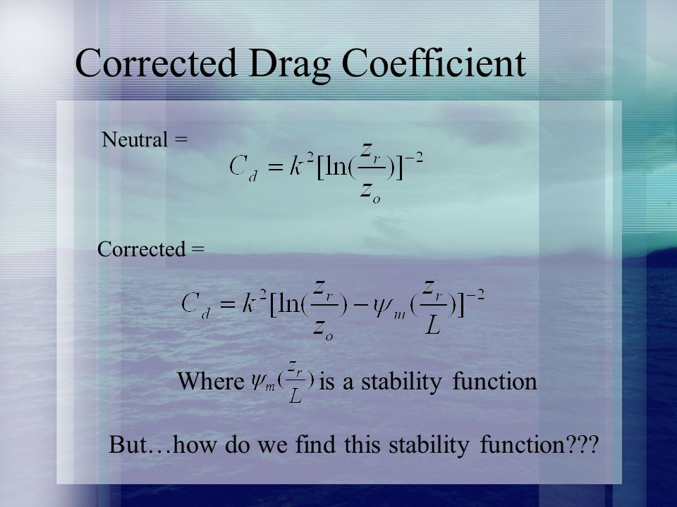 Corrected Drag Coefficient Neutral = Corrected = Where is a stability function But…how do we find this stability function