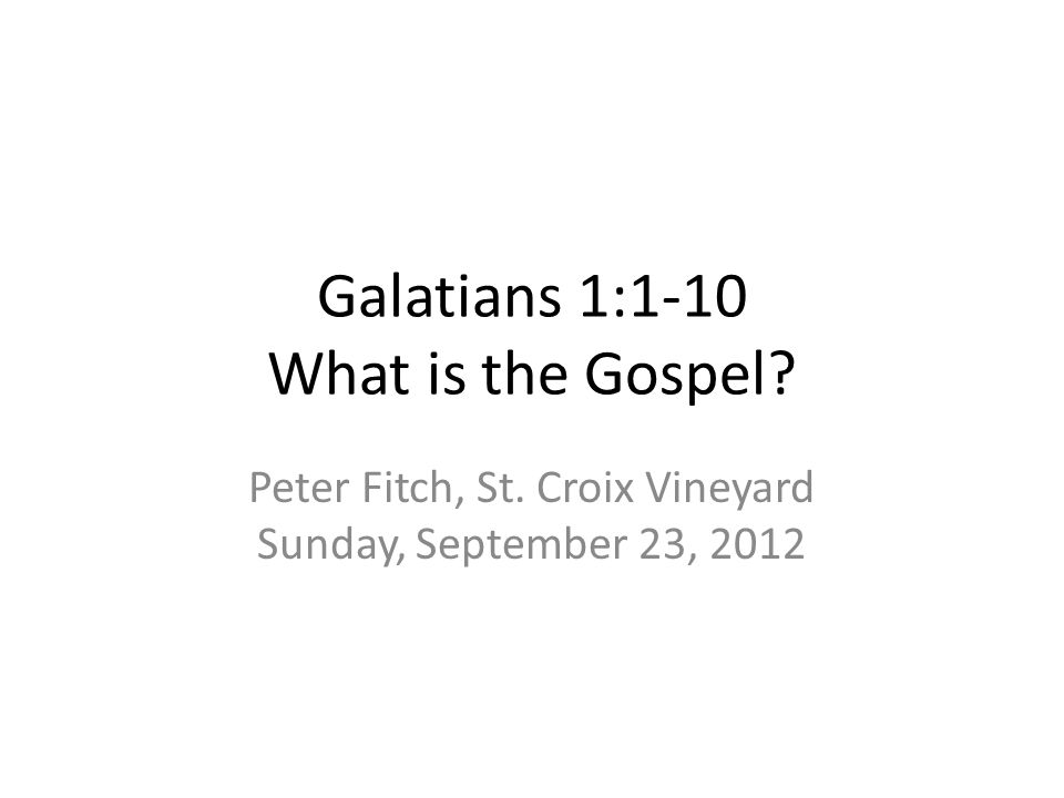 Galatians 1:1-10 What is the Gospel Peter Fitch, St. Croix Vineyard Sunday, September 23, 2012