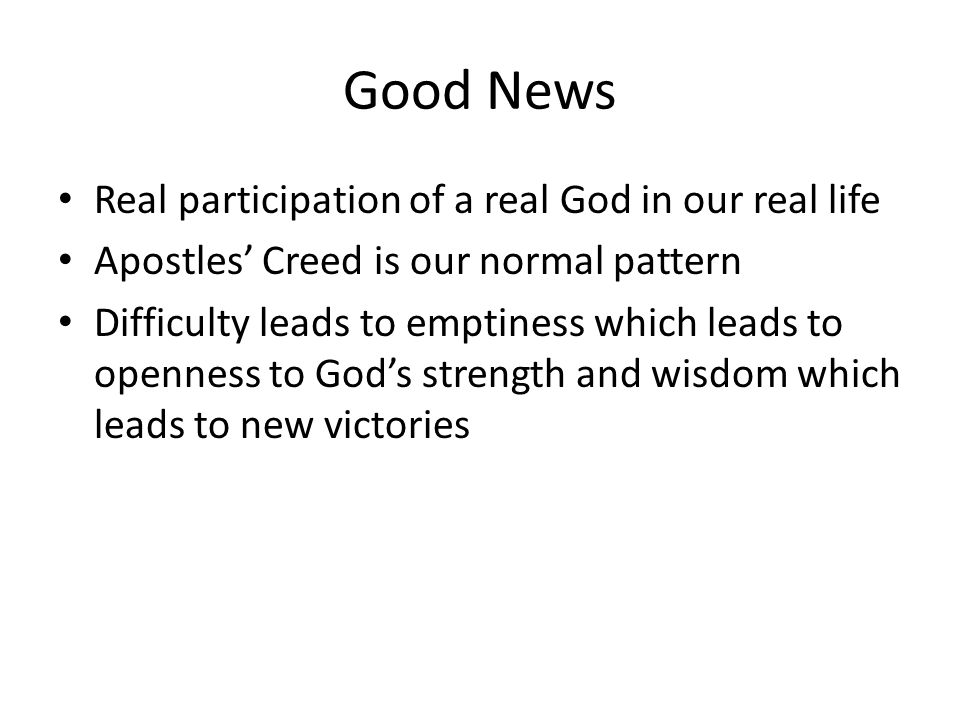 Good News Real participation of a real God in our real life Apostles' Creed is our normal pattern Difficulty leads to emptiness which leads to openness to God's strength and wisdom which leads to new victories