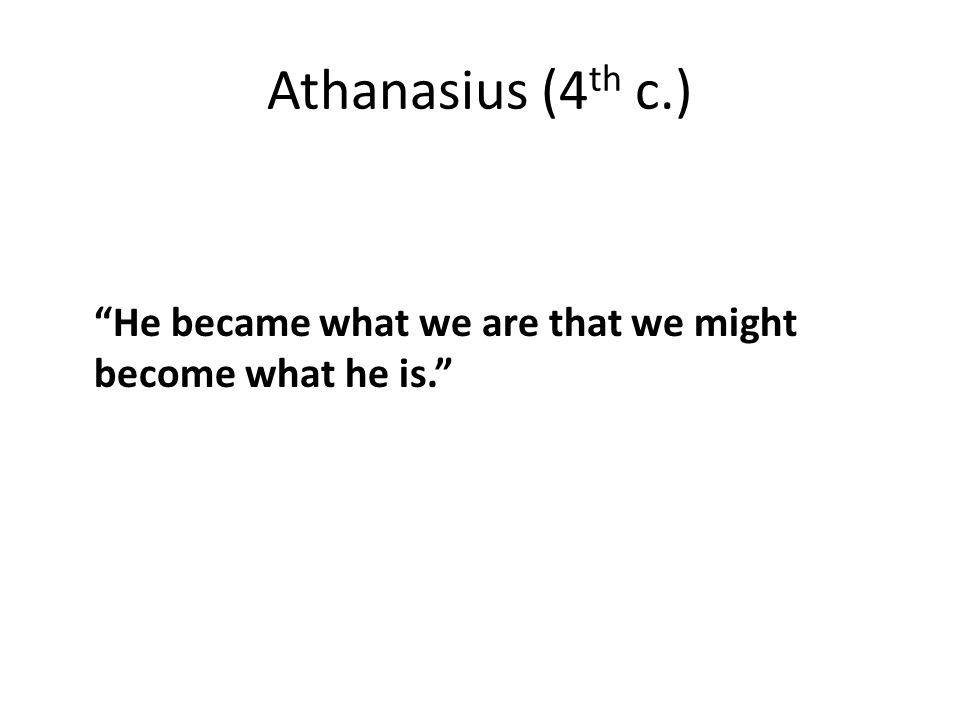 Athanasius (4 th c.) He became what we are that we might become what he is.
