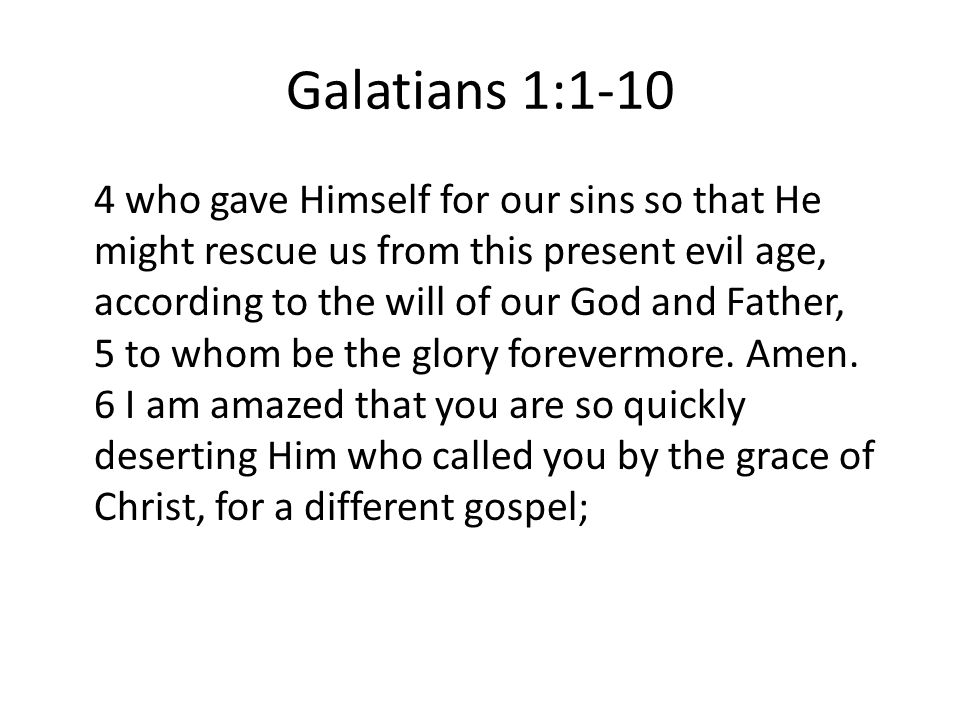 Galatians 1: who gave Himself for our sins so that He might rescue us from this present evil age, according to the will of our God and Father, 5 to whom be the glory forevermore.