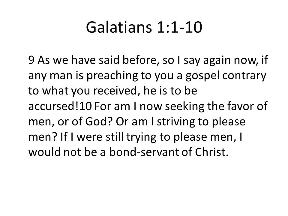Galatians 1: As we have said before, so I say again now, if any man is preaching to you a gospel contrary to what you received, he is to be accursed!10 For am I now seeking the favor of men, or of God.