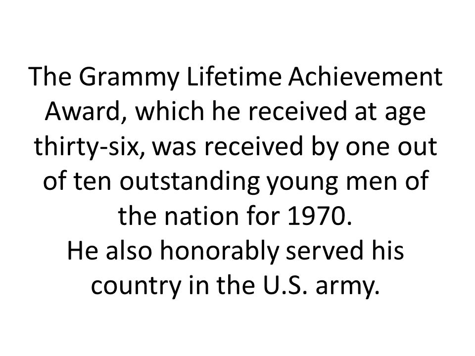 The Grammy Lifetime Achievement Award, which he received at age thirty-six, was received by one out of ten outstanding young men of the nation for 1970.