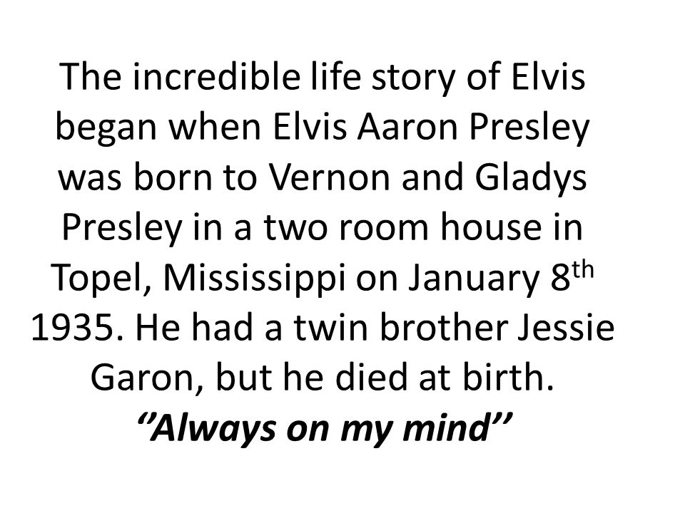 The incredible life story of Elvis began when Elvis Aaron Presley was born to Vernon and Gladys Presley in a two room house in Topel, Mississippi on January 8 th 1935.