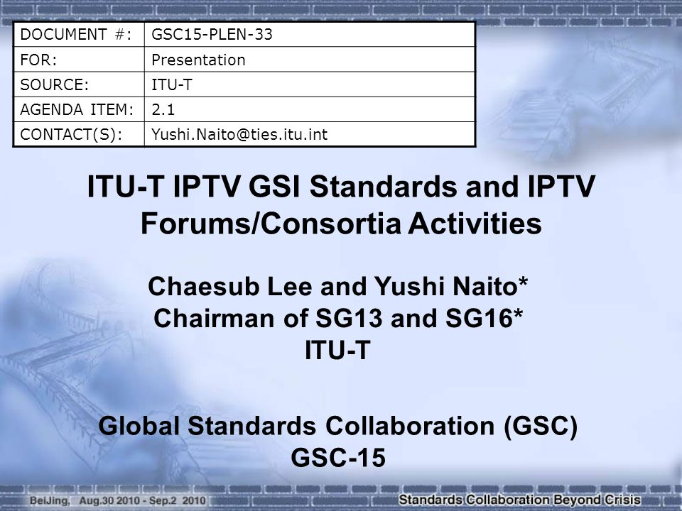 DOCUMENT #:GSC15-PLEN-33 FOR:Presentation SOURCE:ITU-T AGENDA ITEM:2.1 ITU-T IPTV GSI Standards and IPTV Forums/Consortia Activities Chaesub Lee and Yushi Naito* Chairman of SG13 and SG16* ITU-T Global Standards Collaboration (GSC) GSC-15