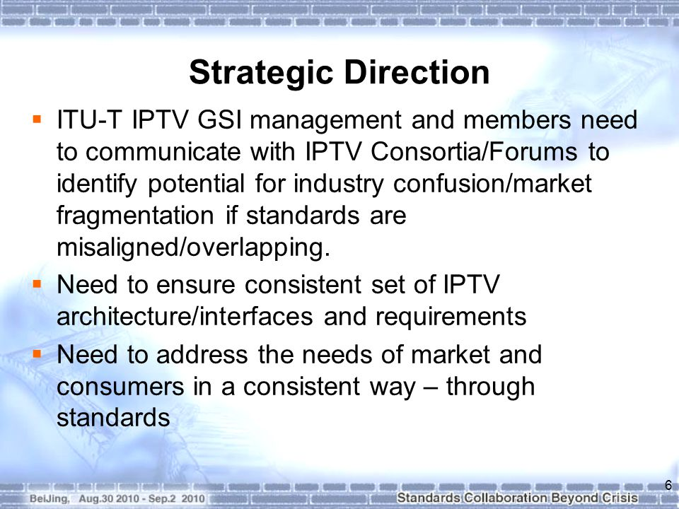 Strategic Direction  ITU-T IPTV GSI management and members need to communicate with IPTV Consortia/Forums to identify potential for industry confusion/market fragmentation if standards are misaligned/overlapping.