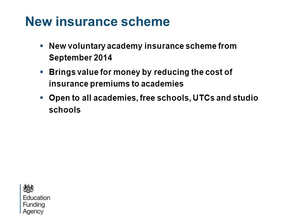 New insurance scheme  New voluntary academy insurance scheme from September 2014  Brings value for money by reducing the cost of insurance premiums to academies  Open to all academies, free schools, UTCs and studio schools