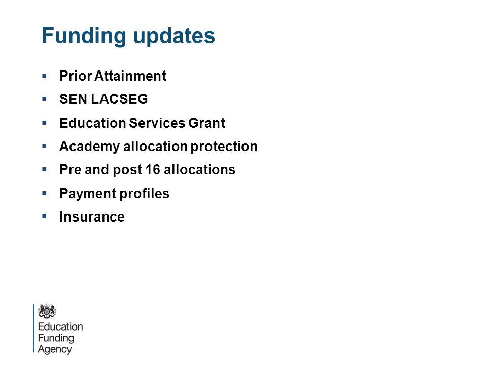 Funding updates  Prior Attainment  SEN LACSEG  Education Services Grant  Academy allocation protection  Pre and post 16 allocations  Payment profiles  Insurance