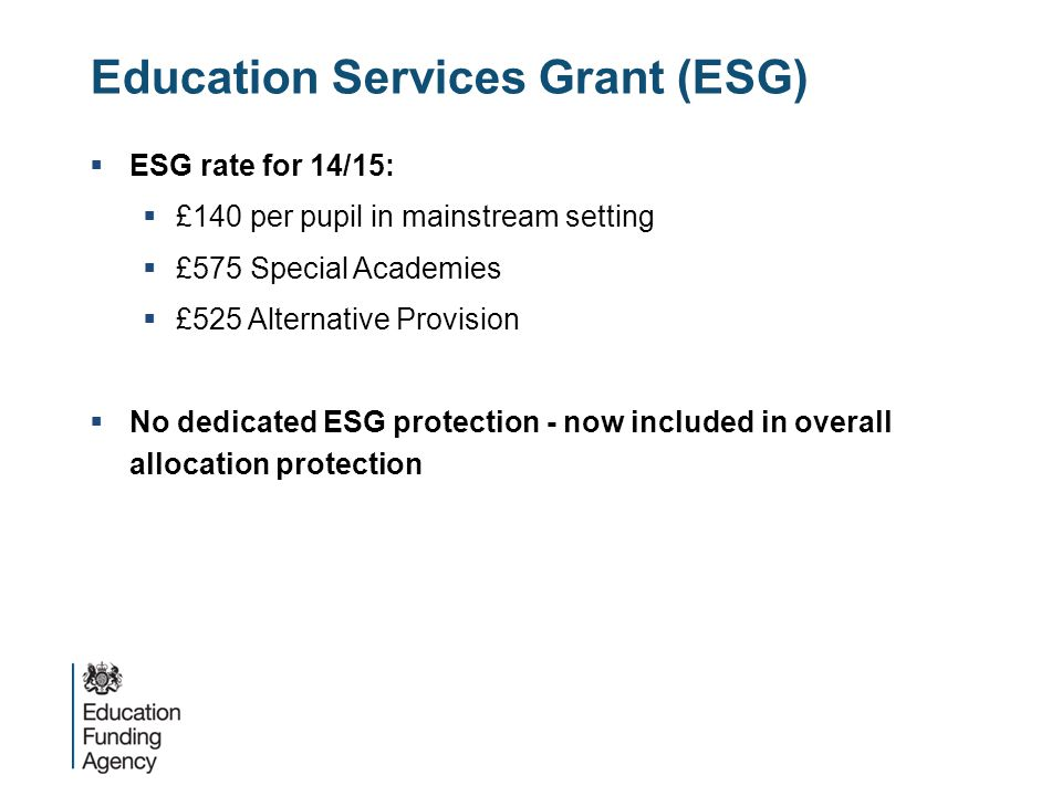 Education Services Grant (ESG)  ESG rate for 14/15:  £140 per pupil in mainstream setting  £575 Special Academies  £525 Alternative Provision  No dedicated ESG protection - now included in overall allocation protection