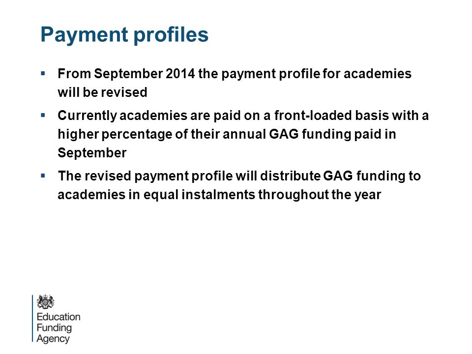 Payment profiles  From September 2014 the payment profile for academies will be revised  Currently academies are paid on a front-loaded basis with a higher percentage of their annual GAG funding paid in September  The revised payment profile will distribute GAG funding to academies in equal instalments throughout the year