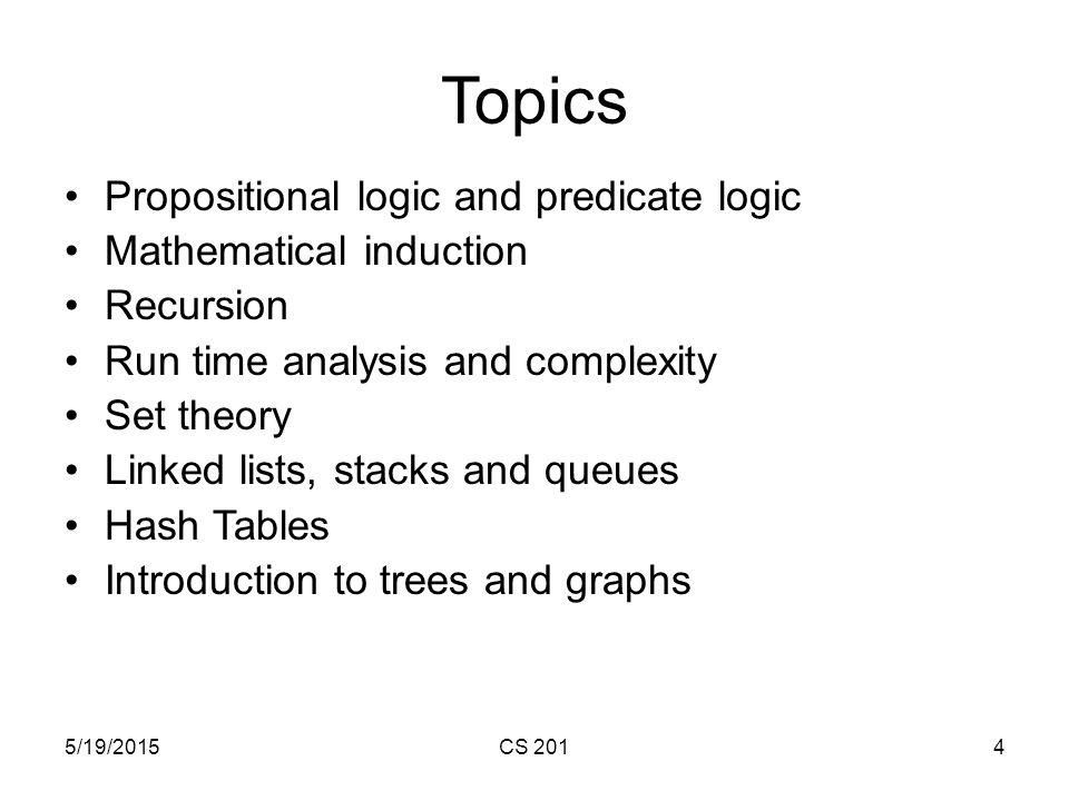 5/19/2015CS 2014 Topics Propositional logic and predicate logic Mathematical induction Recursion Run time analysis and complexity Set theory Linked lists, stacks and queues Hash Tables Introduction to trees and graphs