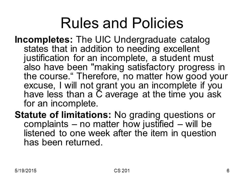 5/19/2015CS 2016 Rules and Policies Incompletes: The UIC Undergraduate catalog states that in addition to needing excellent justification for an incomplete, a student must also have been making satisfactory progress in the course. Therefore, no matter how good your excuse, I will not grant you an incomplete if you have less than a C average at the time you ask for an incomplete.