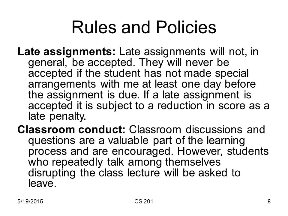 5/19/2015CS 2018 Rules and Policies Late assignments: Late assignments will not, in general, be accepted.