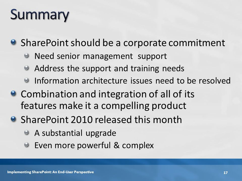 SharePoint should be a corporate commitment Need senior management support Address the support and training needs Information architecture issues need to be resolved Combination and integration of all of its features make it a compelling product SharePoint 2010 released this month A substantial upgrade Even more powerful & complex 17 Implementing SharePoint: An End-User Perspective