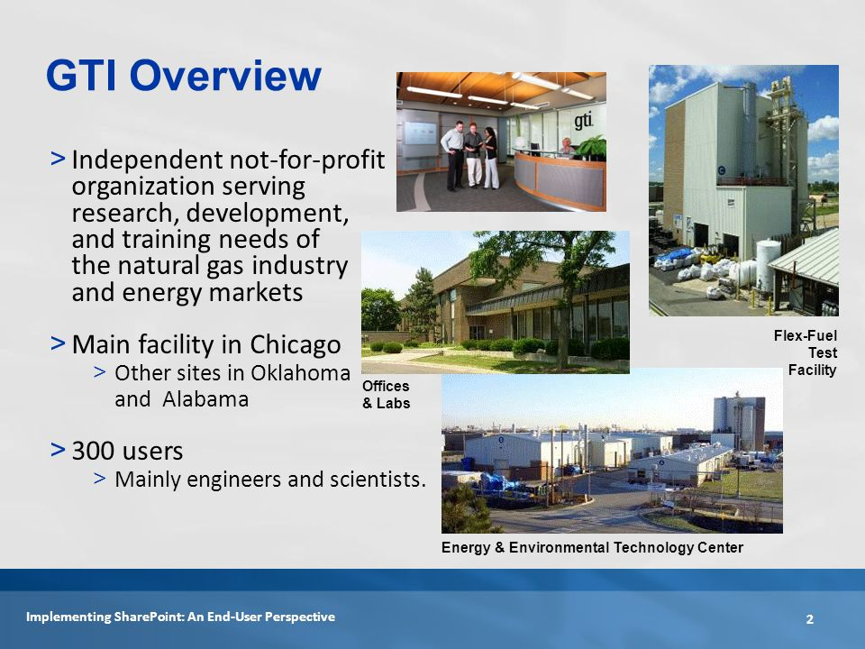 > Independent not-for-profit organization serving research, development, and training needs of the natural gas industry and energy markets > Main facility in Chicago > Other sites in Oklahoma and Alabama > 300 users > Mainly engineers and scientists.