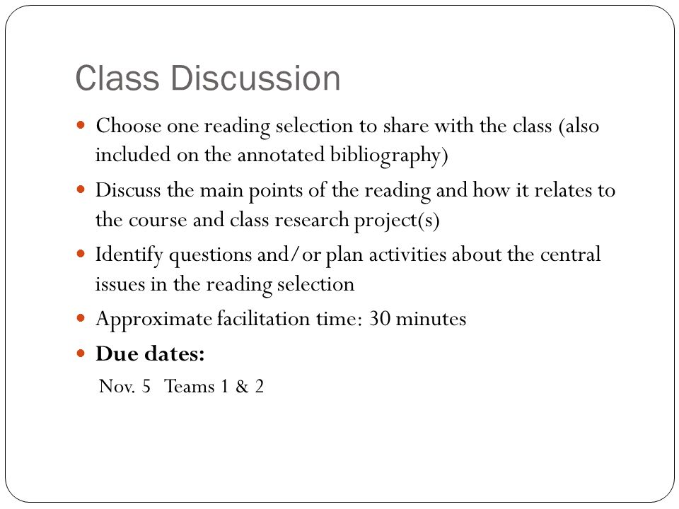 Class Discussion Choose one reading selection to share with the class (also included on the annotated bibliography) Discuss the main points of the reading and how it relates to the course and class research project(s) Identify questions and/or plan activities about the central issues in the reading selection Approximate facilitation time: 30 minutes Due dates: Nov.