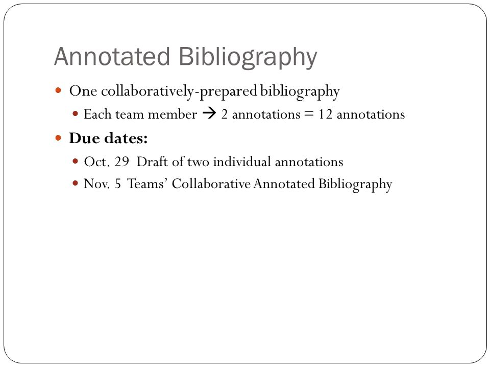 Annotated Bibliography One collaboratively-prepared bibliography Each team member  2 annotations = 12 annotations Due dates: Oct.