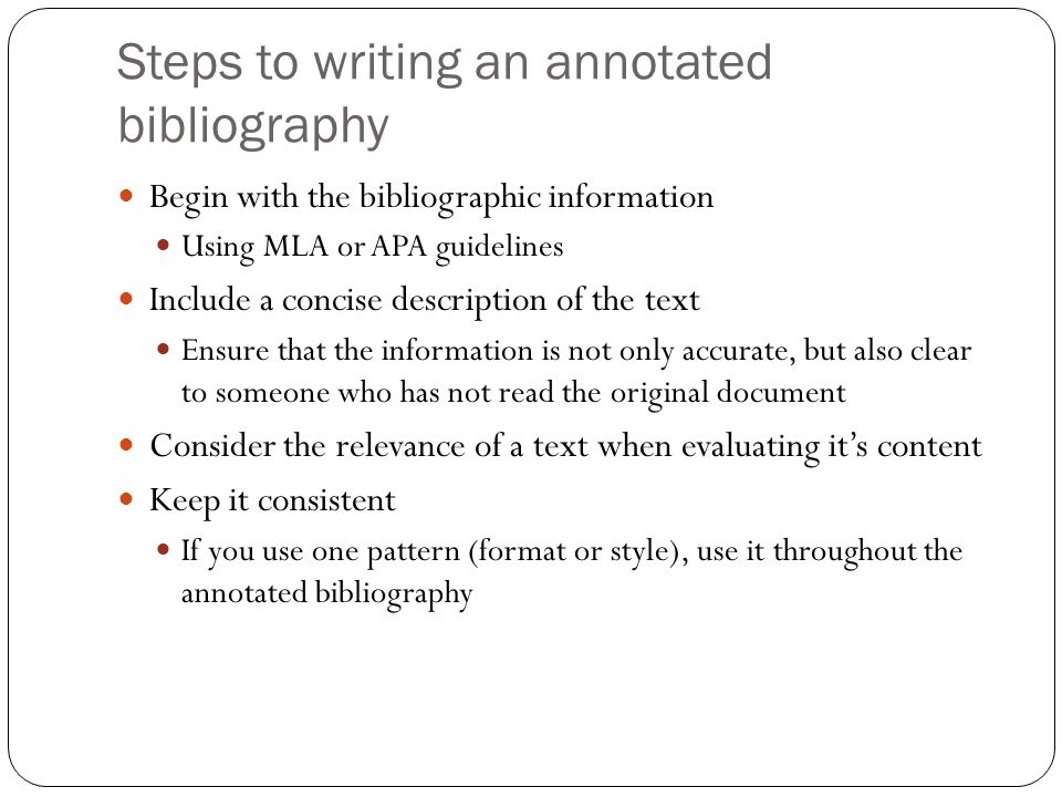 Steps to writing an annotated bibliography Begin with the bibliographic information Using MLA or APA guidelines Include a concise description of the text Ensure that the information is not only accurate, but also clear to someone who has not read the original document Consider the relevance of a text when evaluating it's content Keep it consistent If you use one pattern (format or style), use it throughout the annotated bibliography
