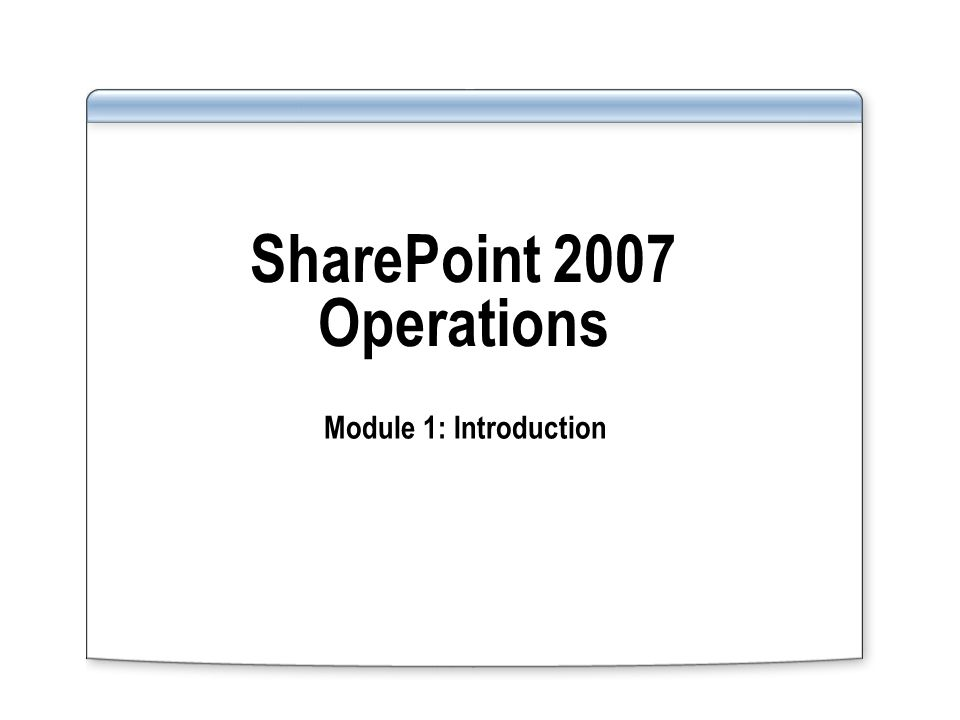 SharePoint 2007 Operations Module 1: Introduction