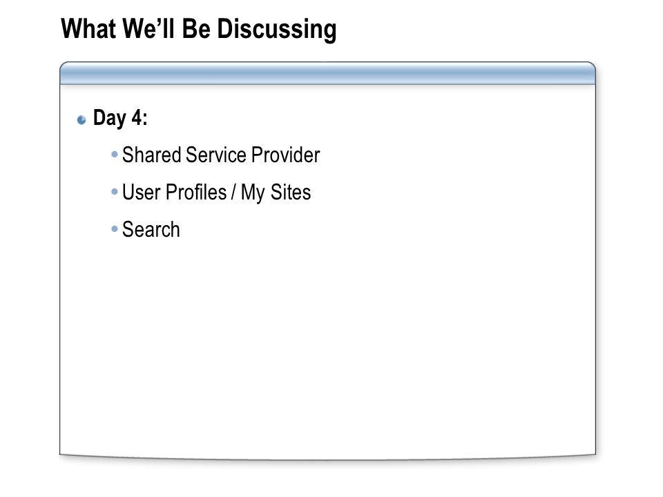 What We'll Be Discussing Day 4:  Shared Service Provider  User Profiles / My Sites  Search