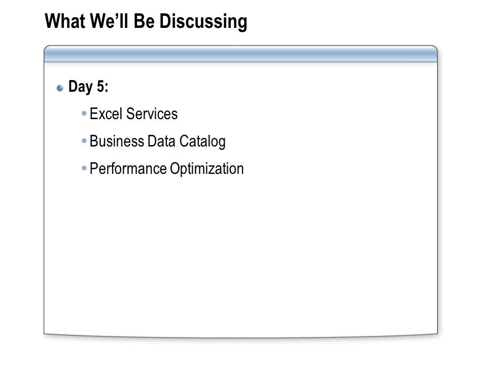 What We'll Be Discussing Day 5:  Excel Services  Business Data Catalog  Performance Optimization