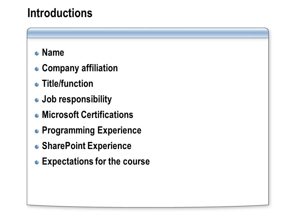Introductions Name Company affiliation Title/function Job responsibility Microsoft Certifications Programming Experience SharePoint Experience Expectations for the course