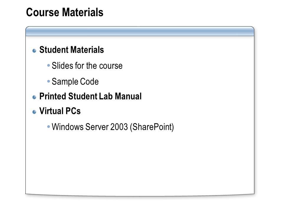 Course Materials Student Materials  Slides for the course  Sample Code Printed Student Lab Manual Virtual PCs  Windows Server 2003 (SharePoint)