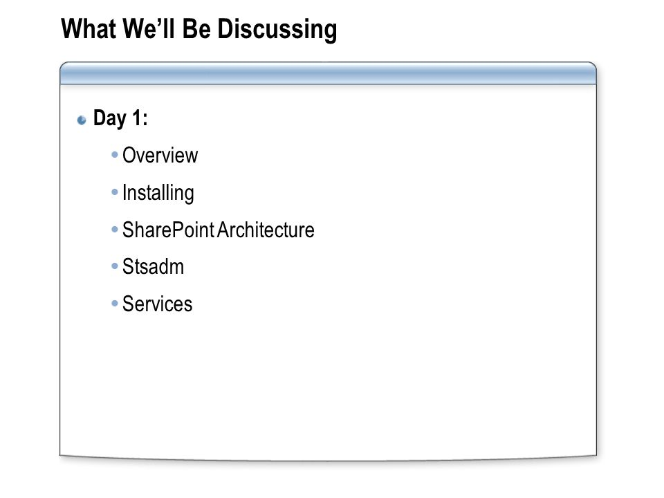 What We'll Be Discussing Day 1:  Overview  Installing  SharePoint Architecture  Stsadm  Services