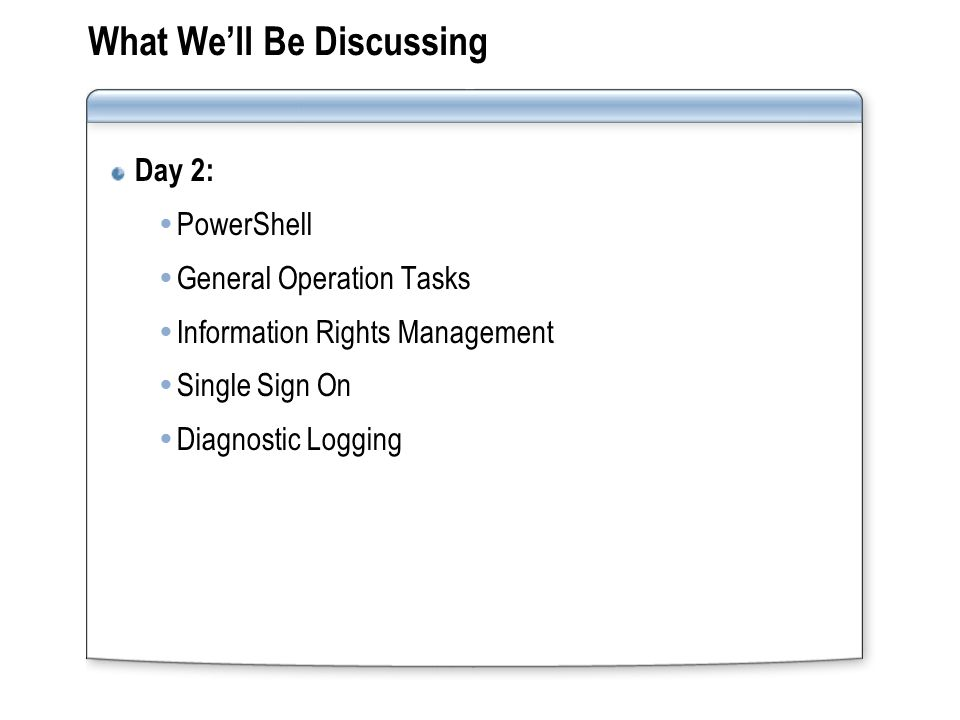 What We'll Be Discussing Day 2:  PowerShell  General Operation Tasks  Information Rights Management  Single Sign On  Diagnostic Logging