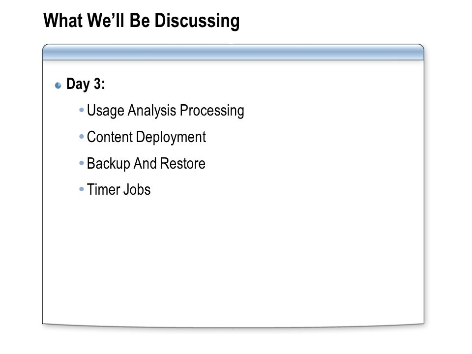 What We'll Be Discussing Day 3:  Usage Analysis Processing  Content Deployment  Backup And Restore  Timer Jobs