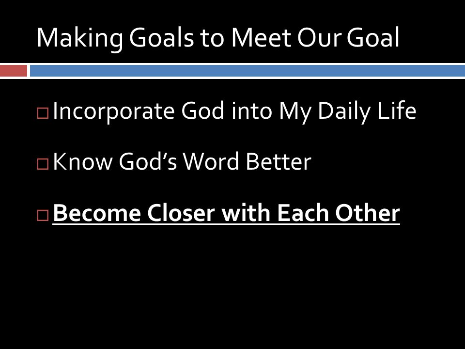 Making Goals to Meet Our Goal  Incorporate God into My Daily Life  Know God's Word Better  Become Closer with Each Other