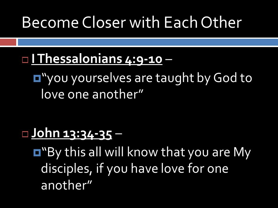 Become Closer with Each Other  I Thessalonians 4:9-10 –  you yourselves are taught by God to love one another  John 13:34-35 –  By this all will know that you are My disciples, if you have love for one another