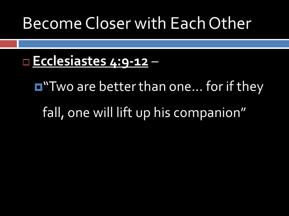 Become Closer with Each Other  Ecclesiastes 4:9-12 –  Two are better than one… for if they fall, one will lift up his companion