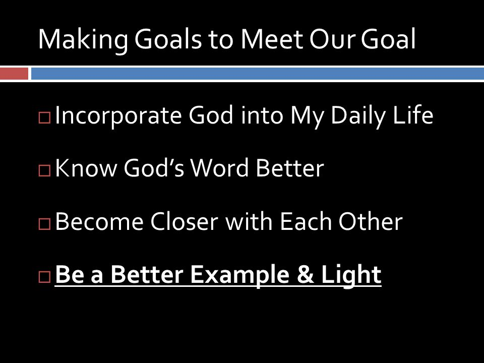 Making Goals to Meet Our Goal  Incorporate God into My Daily Life  Know God's Word Better  Become Closer with Each Other  Be a Better Example & Light