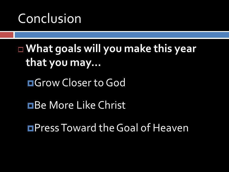 Conclusion  What goals will you make this year that you may…  Grow Closer to God  Be More Like Christ  Press Toward the Goal of Heaven