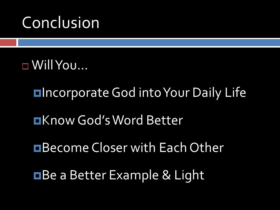 Conclusion  Will You…  Incorporate God into Your Daily Life  Know God's Word Better  Become Closer with Each Other  Be a Better Example & Light