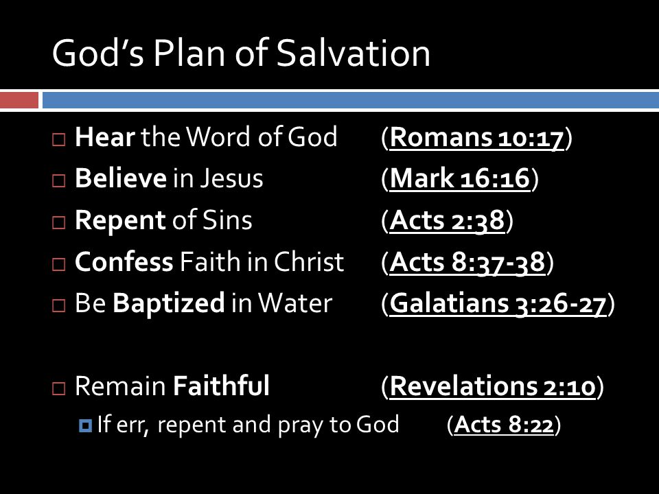 God's Plan of Salvation  Hear the Word of God (Romans 10:17)  Believe in Jesus (Mark 16:16)  Repent of Sins (Acts 2:38)  Confess Faith in Christ (Acts 8:37-38)  Be Baptized in Water (Galatians 3:26-27)  Remain Faithful (Revelations 2:10)  If err, repent and pray to God (Acts 8:22)