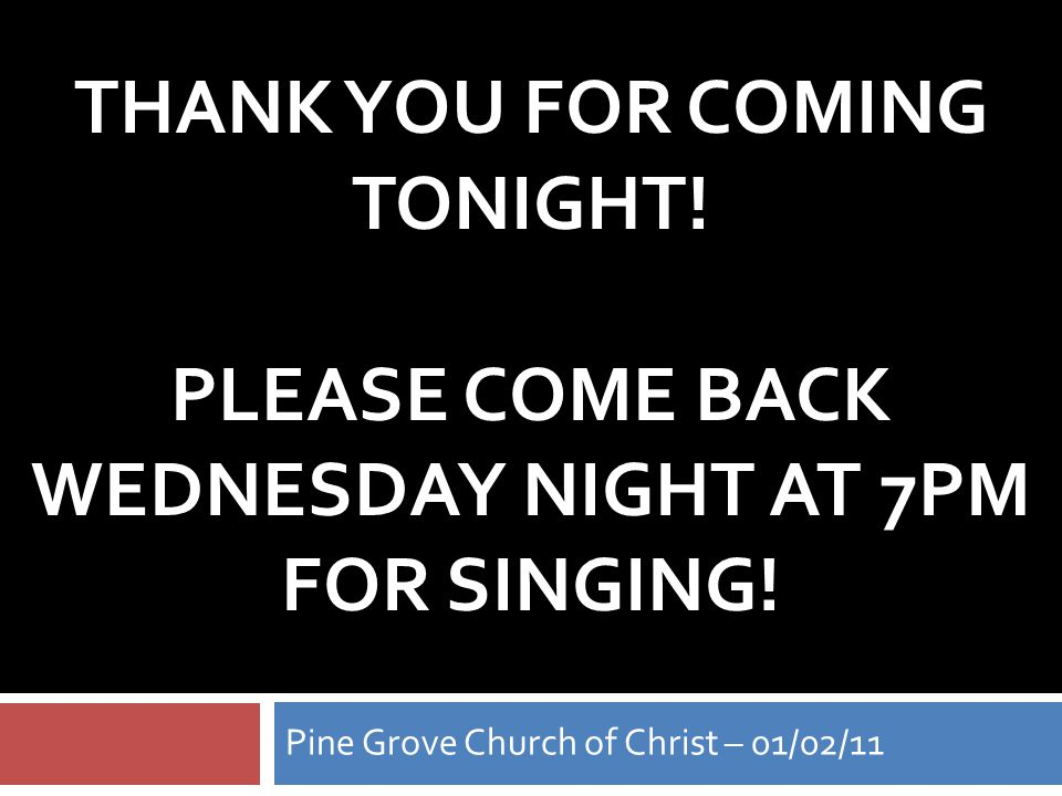 THANK YOU FOR COMING TONIGHT. PLEASE COME BACK WEDNESDAY NIGHT AT 7PM FOR SINGING.