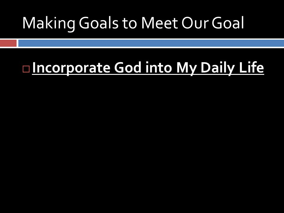 Making Goals to Meet Our Goal  Incorporate God into My Daily Life