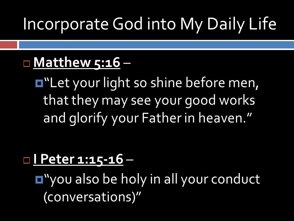 Incorporate God into My Daily Life  Matthew 5:16 –  Let your light so shine before men, that they may see your good works and glorify your Father in heaven.  I Peter 1:15-16 –  you also be holy in all your conduct (conversations)