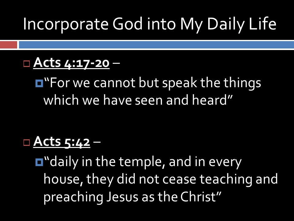 Incorporate God into My Daily Life  Acts 4:17-20 –  For we cannot but speak the things which we have seen and heard  Acts 5:42 –  daily in the temple, and in every house, they did not cease teaching and preaching Jesus as the Christ