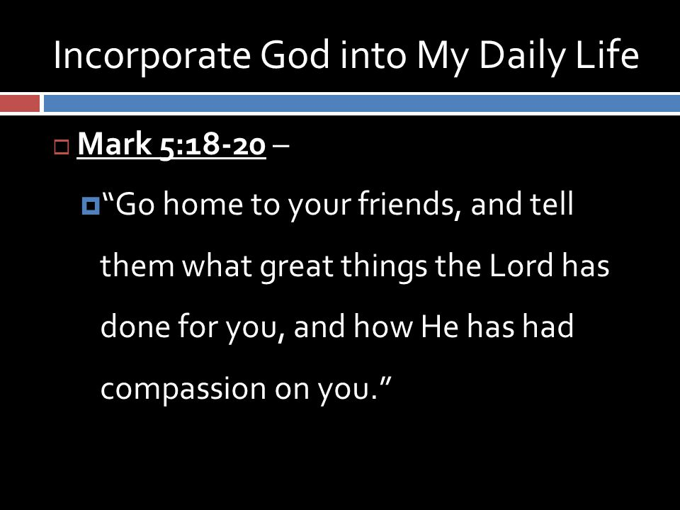 Incorporate God into My Daily Life  Mark 5:18-20 –  Go home to your friends, and tell them what great things the Lord has done for you, and how He has had compassion on you.